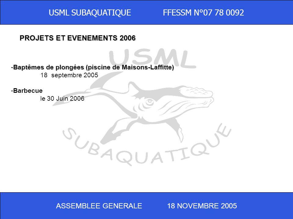 ASSEMBLEE GENERALE 18 NOVEMBRE 2005 USML SUBAQUATIQUE FFESSM N°07 78 0092 -Baptêmes de plongées (piscine de Maisons-Laffitte) 18 septembre 2005 -Barbecue le 30 Juin 2006 PROJETS ET EVENEMENTS 2006