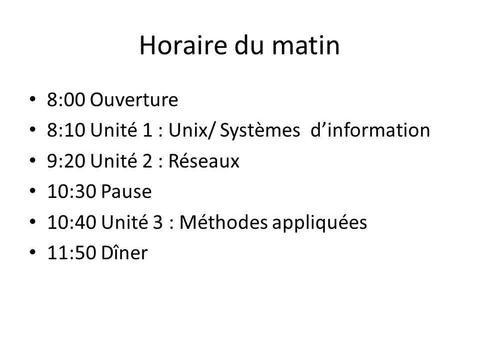 Horaire du matin 8:00 Ouverture 8:10 Unité 1 : Unix/ Systèmes dinformation 9:20 Unité 2 : Réseaux 10:30 Pause 10:40 Unité 3 : Méthodes appliquées 11:50 Dîner