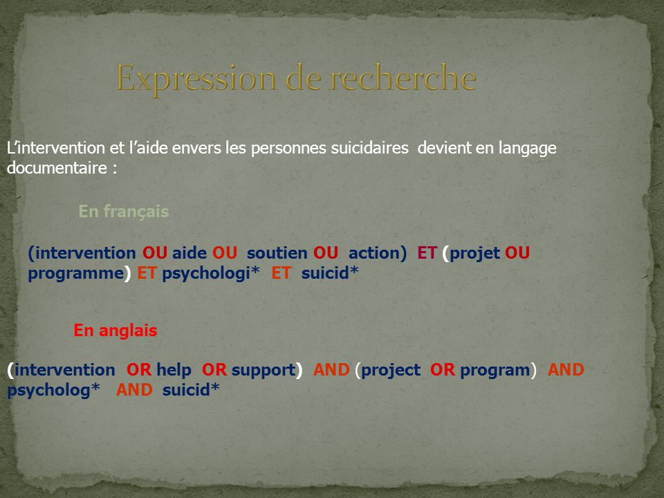(intervention OU aide OU soutien OU action) ET (projet OU programme) ET psychologi* ET suicid* En anglais (intervention OR help OR support) AND (project OR program) AND psycholog* AND suicid* Lintervention et laide envers les personnes suicidaires devient en langage documentaire : En français