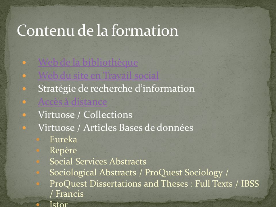 Web de la bibliothèque Web du site en Travail social Stratégie de recherche dinformation Accès à distance Virtuose / Collections Virtuose / Articles Bases de données Eureka Repère Social Services Abstracts Sociological Abstracts / ProQuest Sociology / ProQuest Dissertations and Theses : Full Texts / IBSS / Francis Jstor