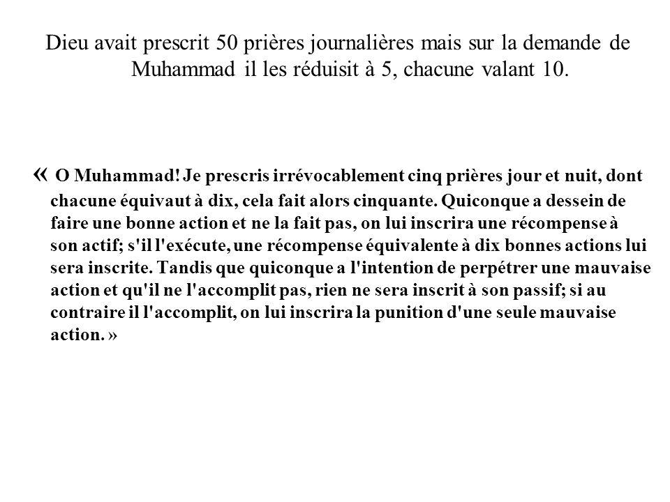 Dieu avait prescrit 50 prières journalières mais sur la demande de Muhammad il les réduisit à 5, chacune valant 10. « O Muhammad! Je prescris irrévoca
