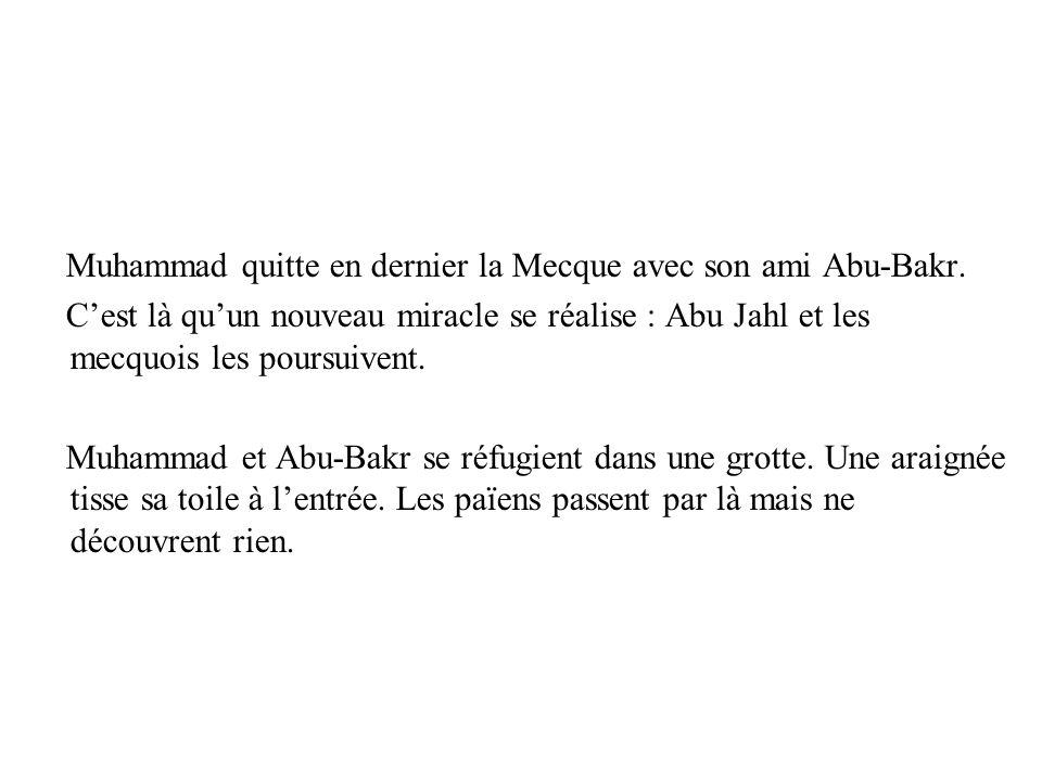Muhammad quitte en dernier la Mecque avec son ami Abu-Bakr. Cest là quun nouveau miracle se réalise : Abu Jahl et les mecquois les poursuivent. Muhamm