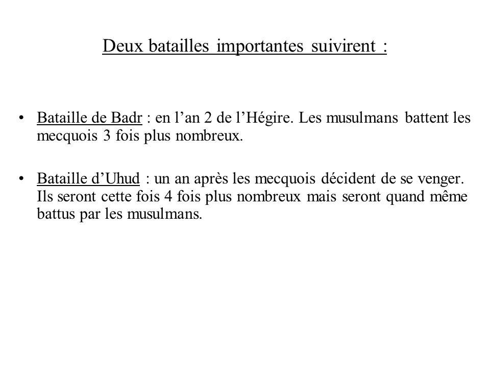 Deux batailles importantes suivirent : Bataille de Badr : en lan 2 de lHégire. Les musulmans battent les mecquois 3 fois plus nombreux. Bataille dUhud