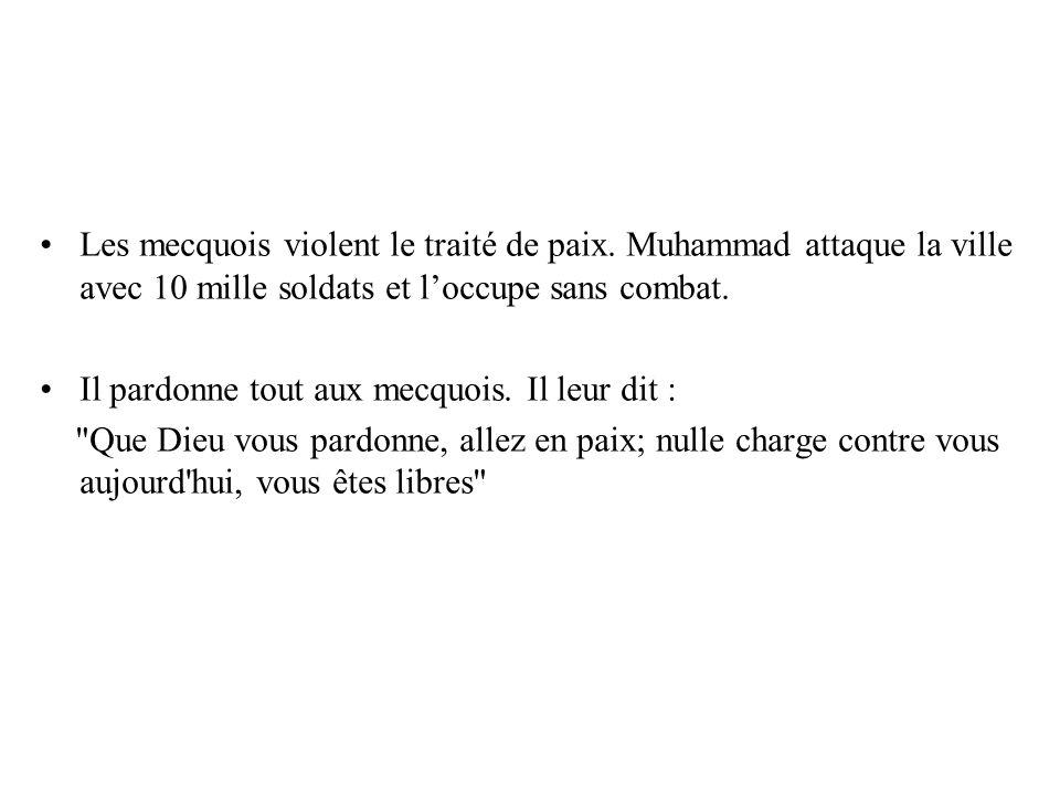 Les mecquois violent le traité de paix. Muhammad attaque la ville avec 10 mille soldats et loccupe sans combat. Il pardonne tout aux mecquois. Il leur