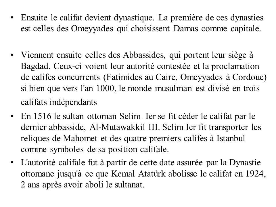 Ensuite le califat devient dynastique. La première de ces dynasties est celles des Omeyyades qui choisissent Damas comme capitale. Viennent ensuite ce