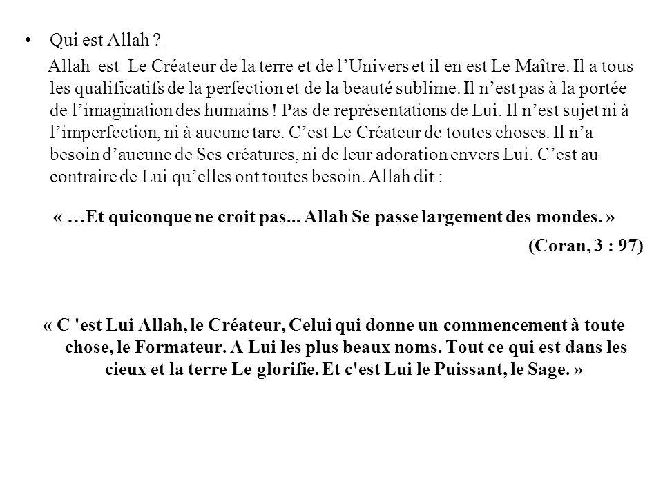 Qui est Allah ? Allah est Le Créateur de la terre et de lUnivers et il en est Le Maître. Il a tous les qualificatifs de la perfection et de la beauté