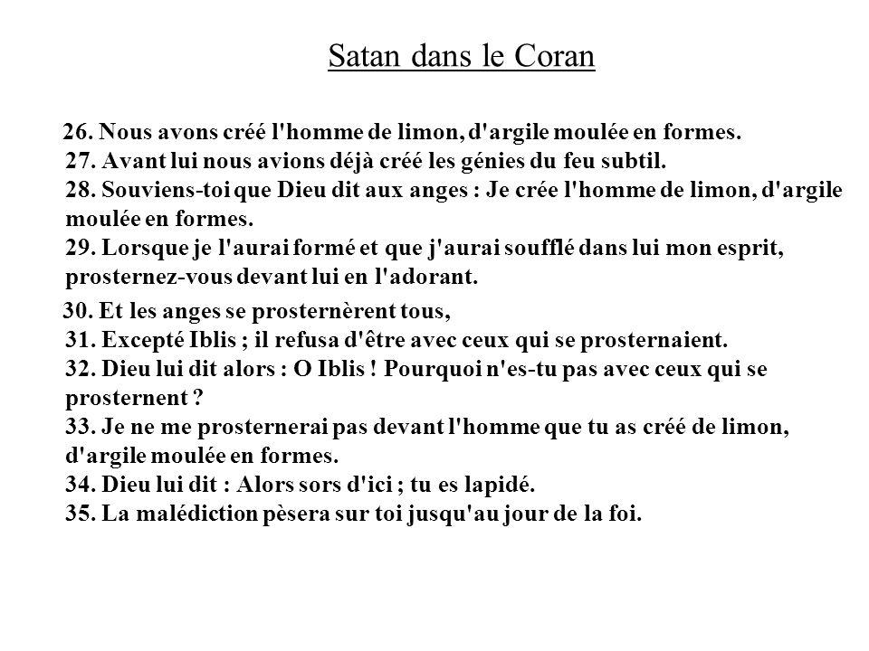 Satan dans le Coran 26. Nous avons créé l'homme de limon, d'argile moulée en formes. 27. Avant lui nous avions déjà créé les génies du feu subtil. 28.