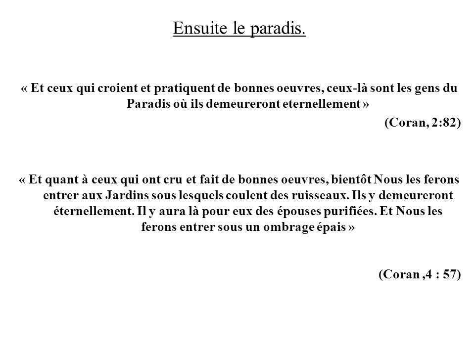 Ensuite le paradis. « Et ceux qui croient et pratiquent de bonnes oeuvres, ceux-là sont les gens du Paradis où ils demeureront eternellement » (Coran,