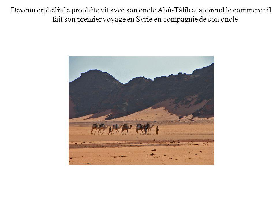 Devenu orphelin le prophète vit avec son oncle Abû-Tâlib et apprend le commerce il fait son premier voyage en Syrie en compagnie de son oncle.