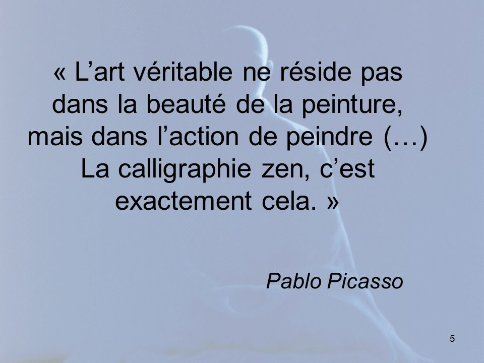 5 « Lart véritable ne réside pas dans la beauté de la peinture, mais dans laction de peindre (…) La calligraphie zen, cest exactement cela. » Pablo Pi