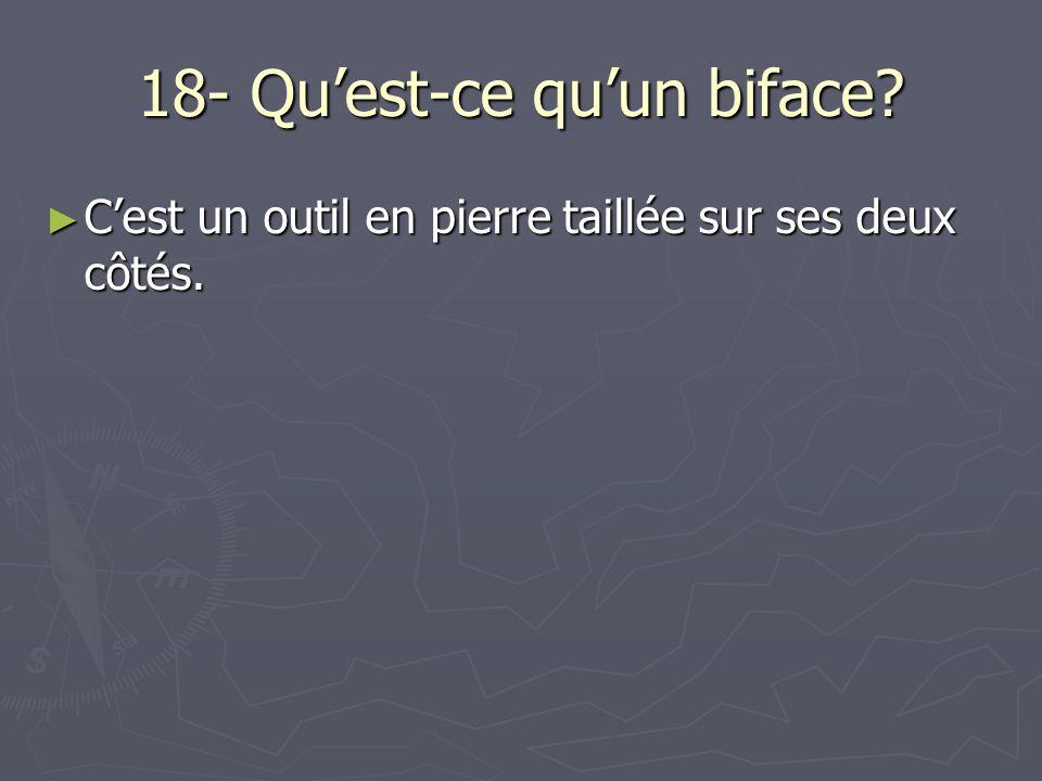 18- Quest-ce quun biface.Cest un outil en pierre taillée sur ses deux côtés.