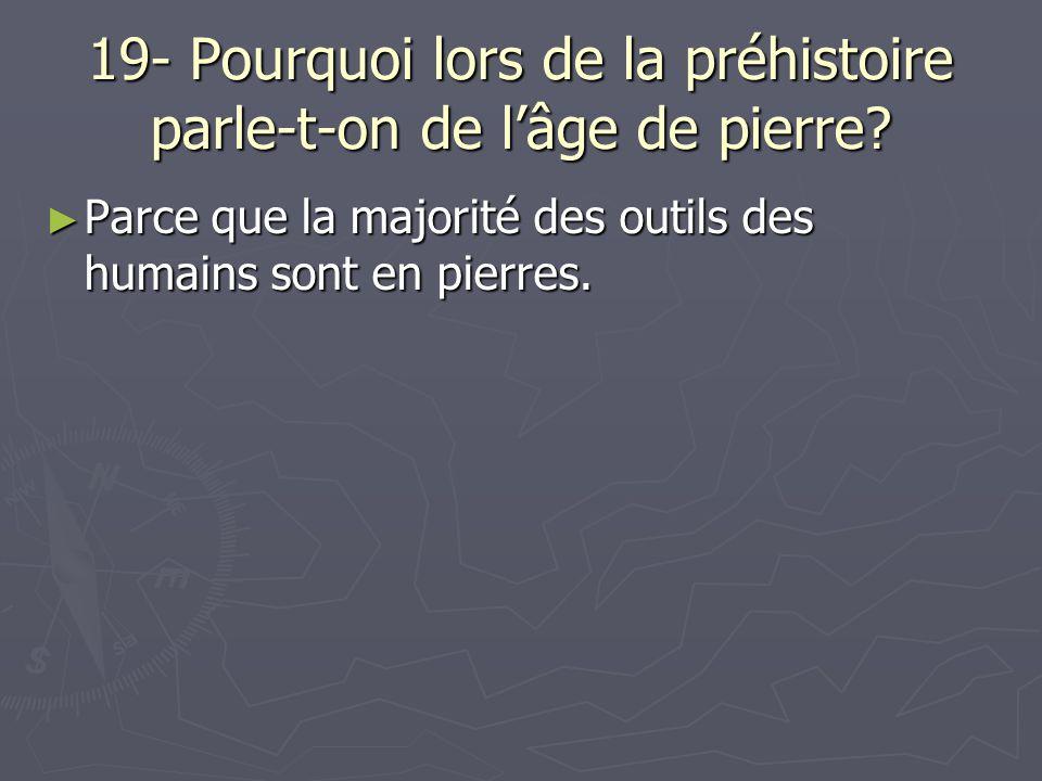 19- Pourquoi lors de la préhistoire parle-t-on de lâge de pierre.