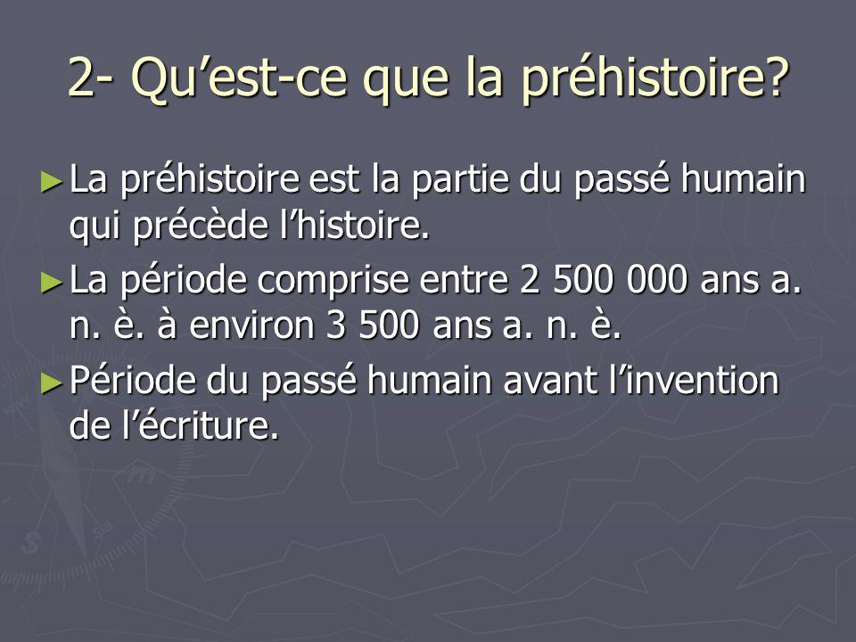 2- Quest-ce que la préhistoire.La préhistoire est la partie du passé humain qui précède lhistoire.