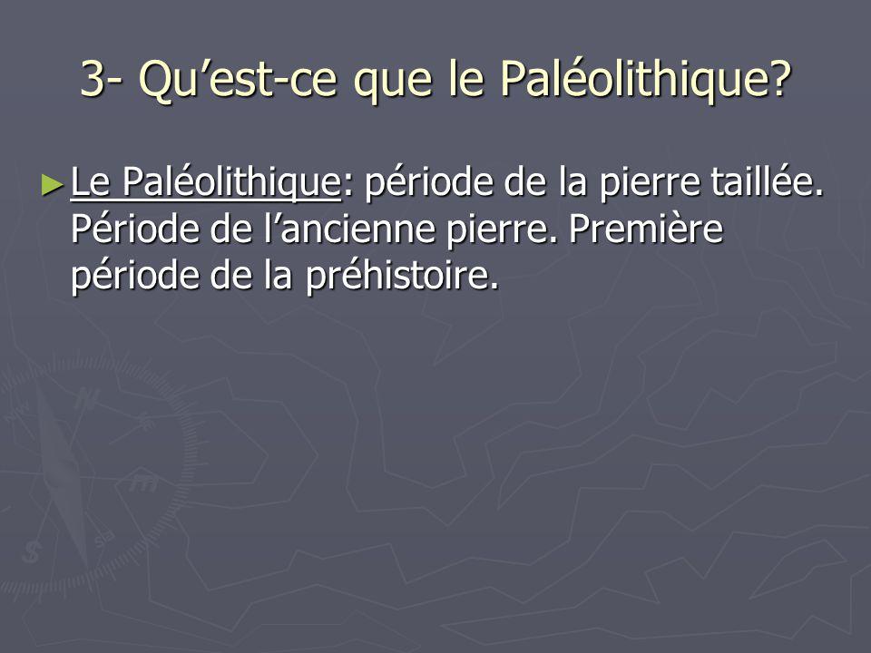 3- Quest-ce que le Paléolithique.Le Paléolithique: période de la pierre taillée.