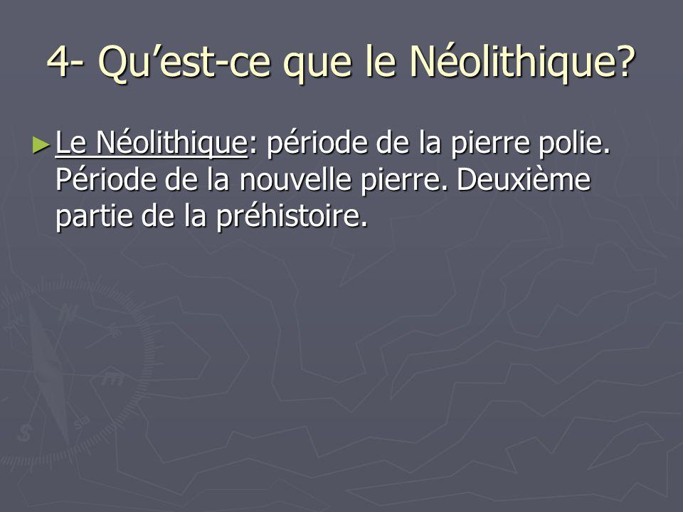 4- Quest-ce que le Néolithique.Le Néolithique: période de la pierre polie.