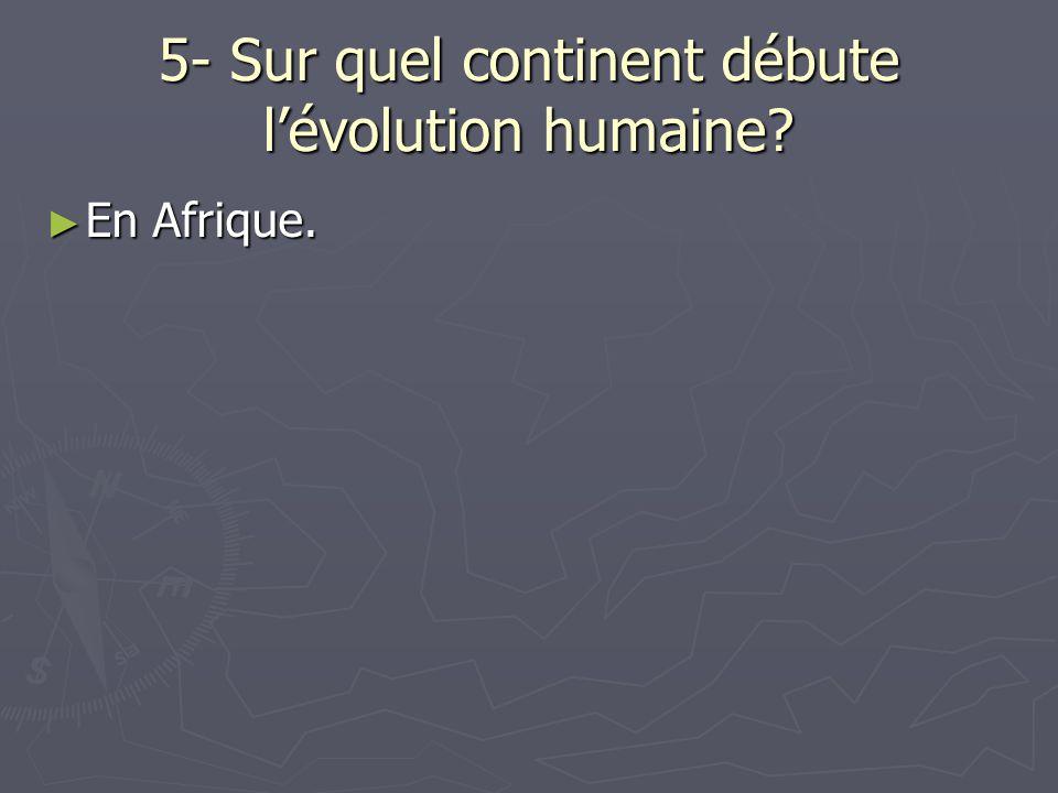 5- Sur quel continent débute lévolution humaine? En Afrique. En Afrique.