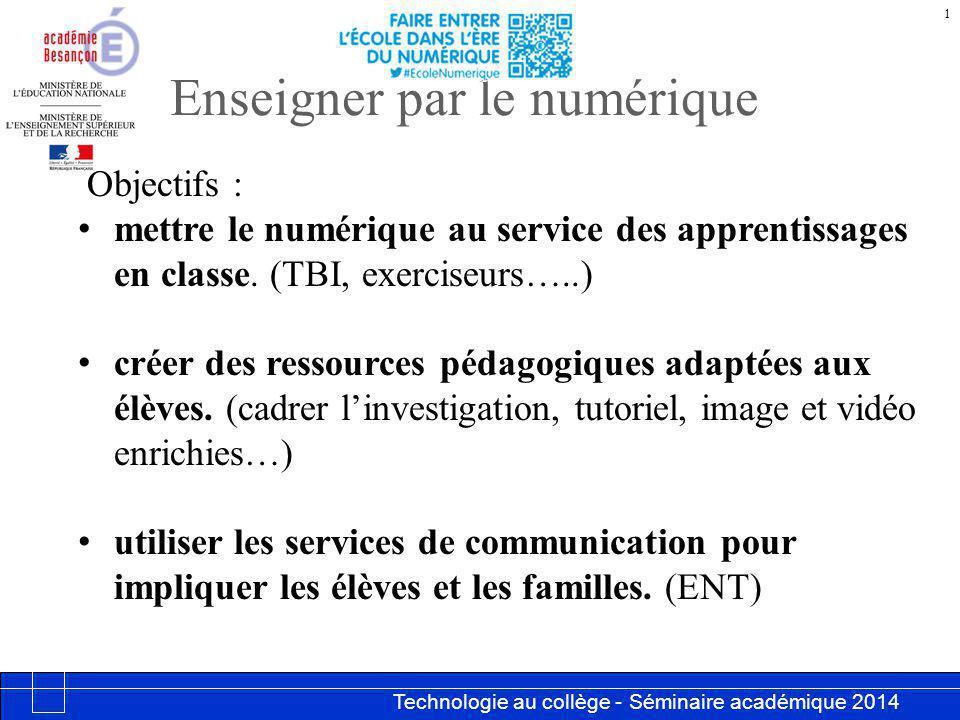 Technologie au collège - Séminaire académique 2014 Académie de Besançon Enseigner par le numérique 1 Objectifs : mettre le numérique au service des apprentissages en classe.