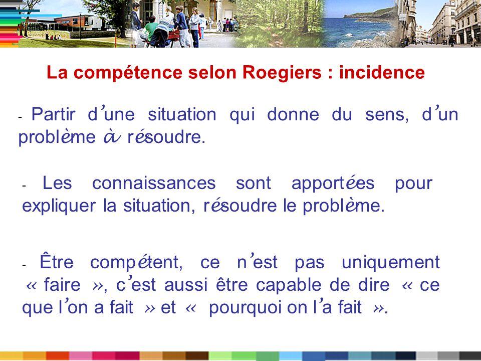 La compétence selon Roegiers : incidence - Partir d une situation qui donne du sens, d un probl è me à r é soudre. - Les connaissances sont apport é e
