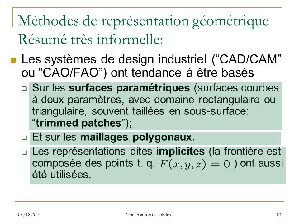03/18/'09 Modélisation de solides I 10 Méthodes de représentation géométrique Résumé très informelle: Les systèmes de design industriel (CAD/CAM ou CA