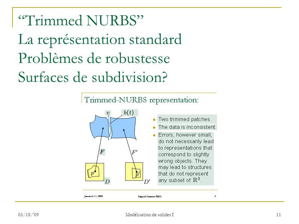 03/18/'09 Modélisation de solides I 11 Trimmed NURBS La représentation standard Problèmes de robustesse Surfaces de subdivision?
