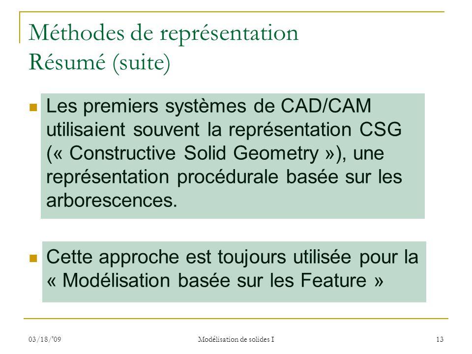03/18/'09 Modélisation de solides I 13 Méthodes de représentation Résumé (suite) Les premiers systèmes de CAD/CAM utilisaient souvent la représentatio