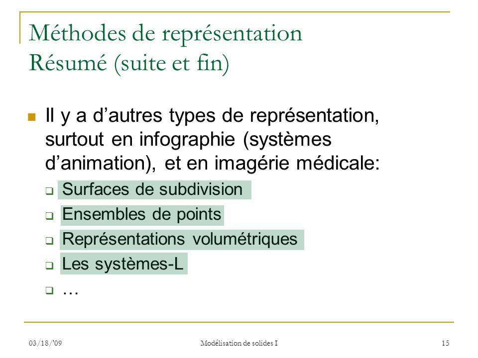 03/18/'09 Modélisation de solides I 15 Méthodes de représentation Résumé (suite et fin) Il y a dautres types de représentation, surtout en infographie