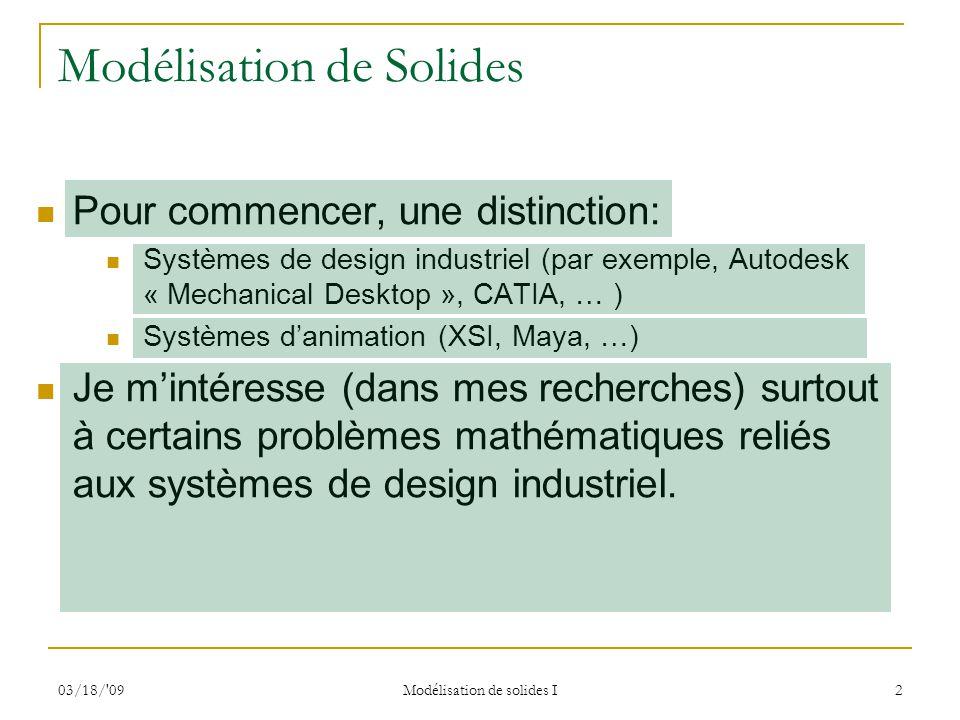 03/18/ 09 Modélisation de solides I 13 Méthodes de représentation Résumé (suite) Les premiers systèmes de CAD/CAM utilisaient souvent la représentation CSG (« Constructive Solid Geometry »), une représentation procédurale basée sur les arborescences.