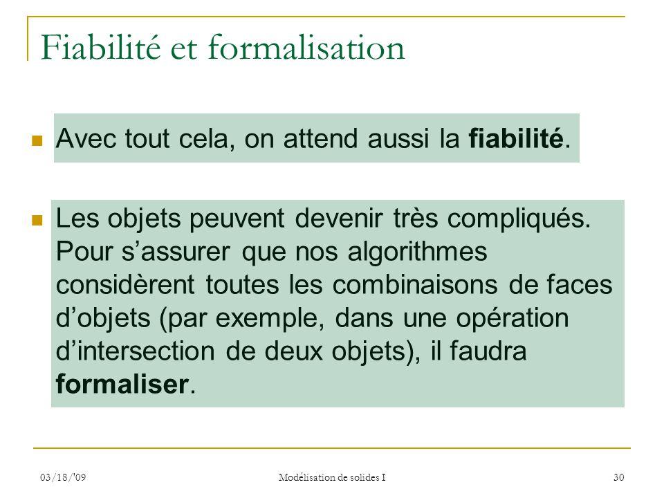 03/18/'09 Modélisation de solides I 30 Fiabilité et formalisation Avec tout cela, on attend aussi la fiabilité. Les objets peuvent devenir très compli