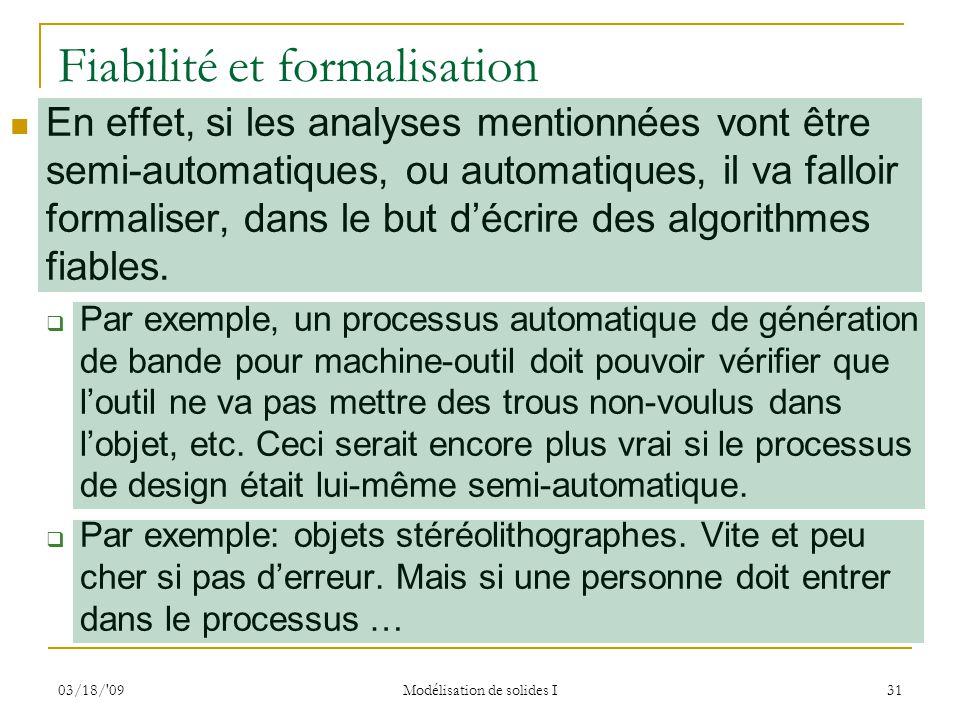 03/18/'09 Modélisation de solides I 31 Fiabilité et formalisation En effet, si les analyses mentionnées vont être semi-automatiques, ou automatiques,