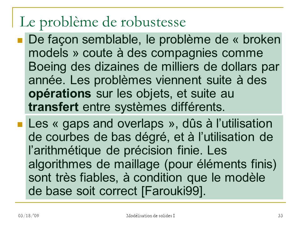 03/18/'09 Modélisation de solides I 33 Le problème de robustesse De façon semblable, le problème de « broken models » coute à des compagnies comme Boe