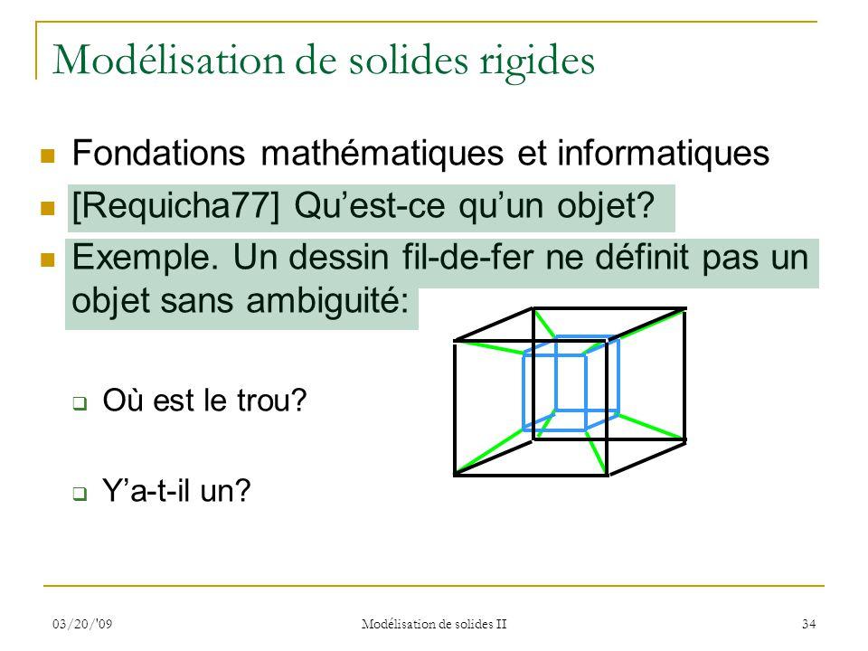 03/20/'09 Modélisation de solides II 34 Fondations mathématiques et informatiques [Requicha77] Quest-ce quun objet? Exemple. Un dessin fil-de-fer ne d