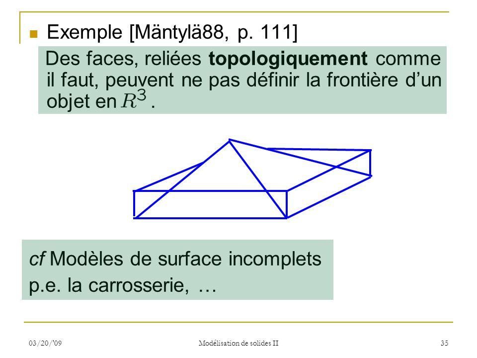 03/20/'09 Modélisation de solides II 35 Exemple [Mäntylä88, p. 111] Des faces, reliées topologiquement comme il faut, peuvent ne pas définir la fronti