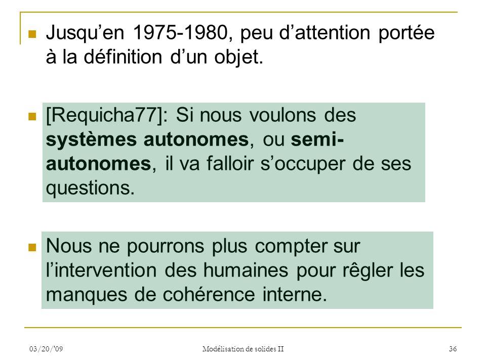 03/20/'09 Modélisation de solides II 36 Jusquen 1975-1980, peu dattention portée à la définition dun objet. [Requicha77]: Si nous voulons des systèmes