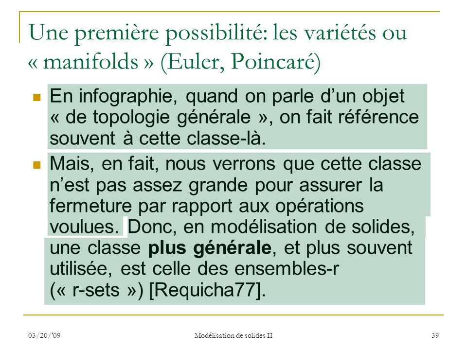 03/20/'09 Modélisation de solides II 39 Une première possibilité: les variétés ou « manifolds » (Euler, Poincaré) En infographie, quand on parle dun o
