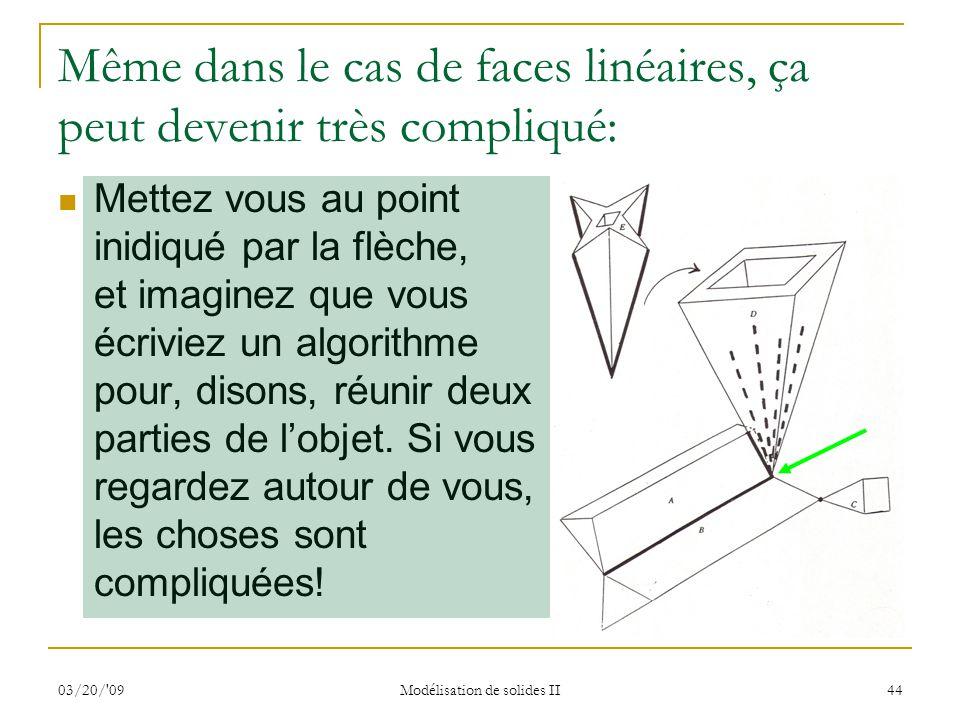 03/20/'09 Modélisation de solides II 44 Même dans le cas de faces linéaires, ça peut devenir très compliqué: Mettez vous au point inidiqué par la flèc
