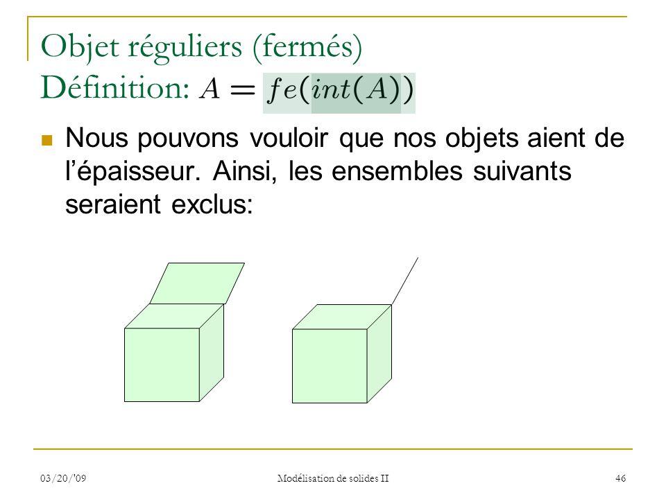 03/20/'09 Modélisation de solides II 46 Objet réguliers (fermés) Définition: Nous pouvons vouloir que nos objets aient de lépaisseur. Ainsi, les ensem