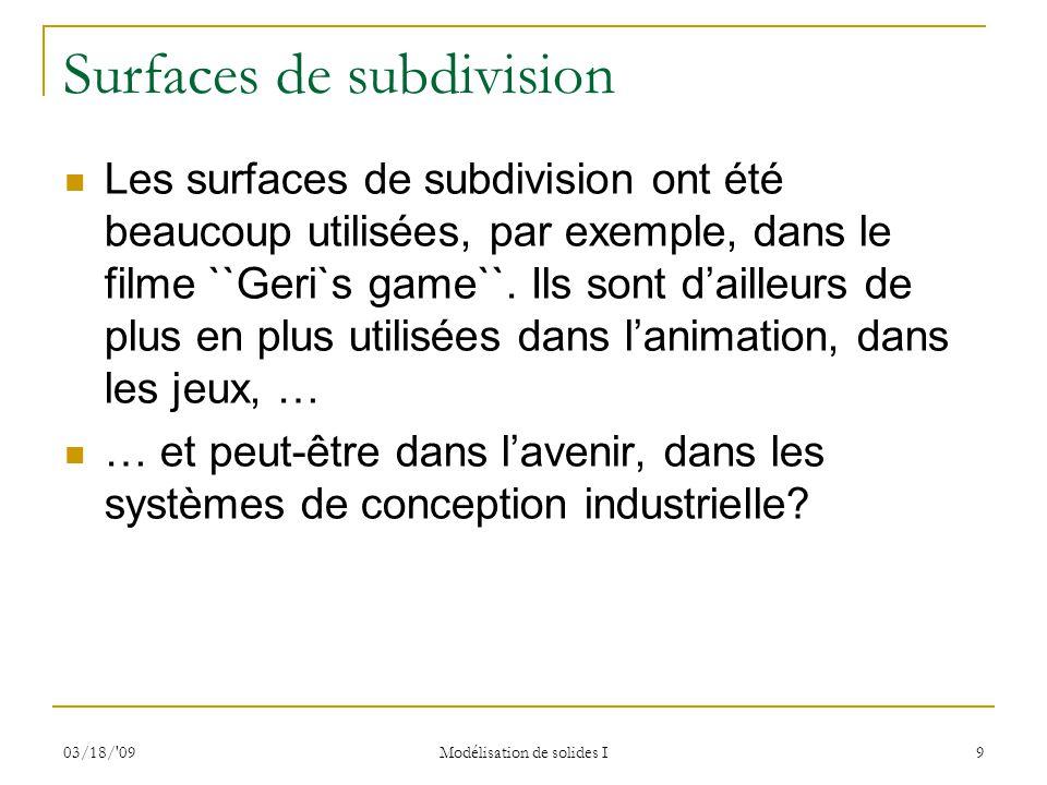 03/18/'09 Modélisation de solides I 9 Surfaces de subdivision Les surfaces de subdivision ont été beaucoup utilisées, par exemple, dans le filme ``Ger