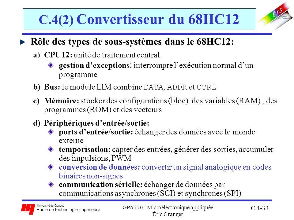 Université du Québec École de technologie supérieure GPA770: Microélectronique appliquée Éric Granger C.4-33 C.4(2) Convertisseur du 68HC12 Rôle des types de sous-systèmes dans le 68HC12: a)CPU12: unité de traitement central gestion dexceptions : interrompre lexécution normal dun programme b)Bus: le module LIM combine DATA, ADDR et CTRL c)Mémoire: stocker des configurations (bloc), des variables (RAM), des programmes (ROM) et des vecteurs d)Périphériques dentrée/sortie: ports dentrée/sortie: échanger des données avec le monde externe temporisation: capter des entrées, générer des sorties, accumuler des impulsions, PWM conversion de données: convertir un signal analogique en codes binaires non-signés communication sérielle: échanger de données par communications asynchrones (SCI) et synchrones (SPI)