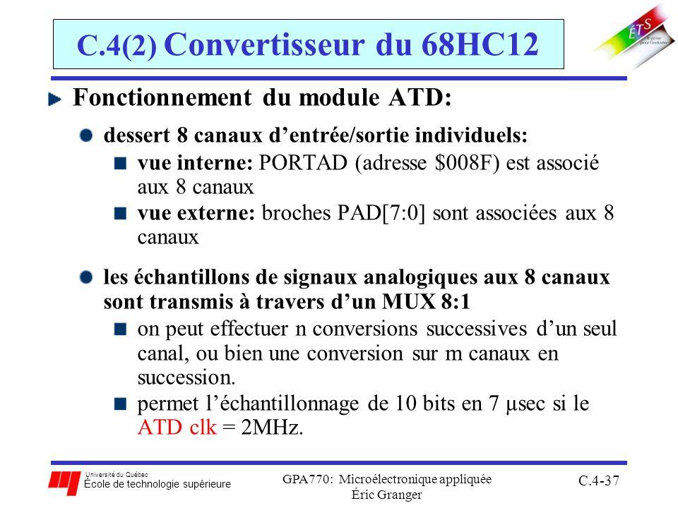 Université du Québec École de technologie supérieure GPA770: Microélectronique appliquée Éric Granger C.4-37 C.4(2) Convertisseur du 68HC12 Fonctionnement du module ATD: dessert 8 canaux dentrée/sortie individuels: vue interne: PORTAD (adresse $008F) est associé aux 8 canaux vue externe: broches PAD[7:0] sont associées aux 8 canaux les échantillons de signaux analogiques aux 8 canaux sont transmis à travers dun MUX 8:1 on peut effectuer n conversions successives dun seul canal, ou bien une conversion sur m canaux en succession.
