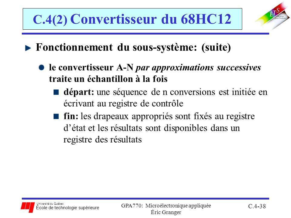 Université du Québec École de technologie supérieure GPA770: Microélectronique appliquée Éric Granger C.4-38 C.4(2) Convertisseur du 68HC12 Fonctionnement du sous-système: (suite) le convertisseur A-N par approximations successives traite un échantillon à la fois départ: une séquence de n conversions est initiée en écrivant au registre de contrôle fin: les drapeaux appropriés sont fixés au registre détat et les résultats sont disponibles dans un registre des résultats