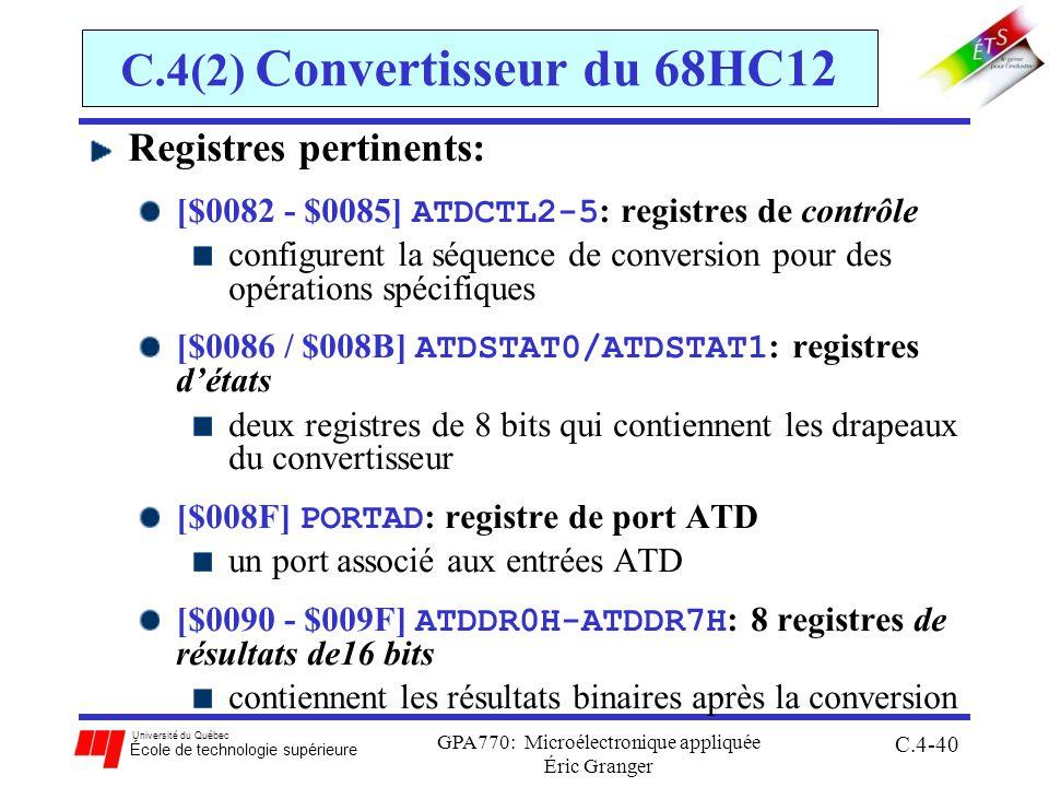 Université du Québec École de technologie supérieure GPA770: Microélectronique appliquée Éric Granger C.4-40 C.4(2) Convertisseur du 68HC12 Registres pertinents: [$0082 - $0085] ATDCTL2-5 : registres de contrôle configurent la séquence de conversion pour des opérations spécifiques [$0086 / $008B] ATDSTAT0/ATDSTAT1 : registres détats deux registres de 8 bits qui contiennent les drapeaux du convertisseur [$008F] PORTAD : registre de port ATD un port associé aux entrées ATD [$0090 - $009F] ATDDR0H-ATDDR7H : 8 registres de résultats de16 bits contiennent les résultats binaires après la conversion