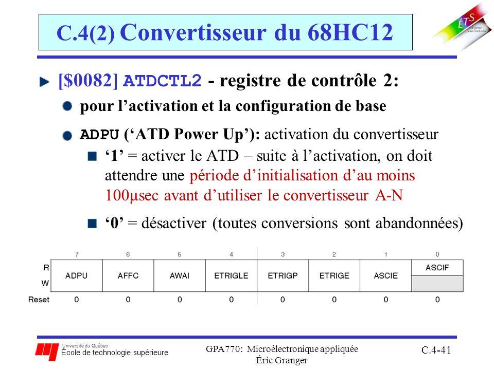 Université du Québec École de technologie supérieure GPA770: Microélectronique appliquée Éric Granger C.4-41 C.4(2) Convertisseur du 68HC12 [$0082] ATDCTL2 - registre de contrôle 2: pour lactivation et la configuration de base ADPU (ATD Power Up): activation du convertisseur 1 = activer le ATD – suite à lactivation, on doit attendre une période dinitialisation dau moins 100µsec avant dutiliser le convertisseur A-N 0 = désactiver (toutes conversions sont abandonnées)