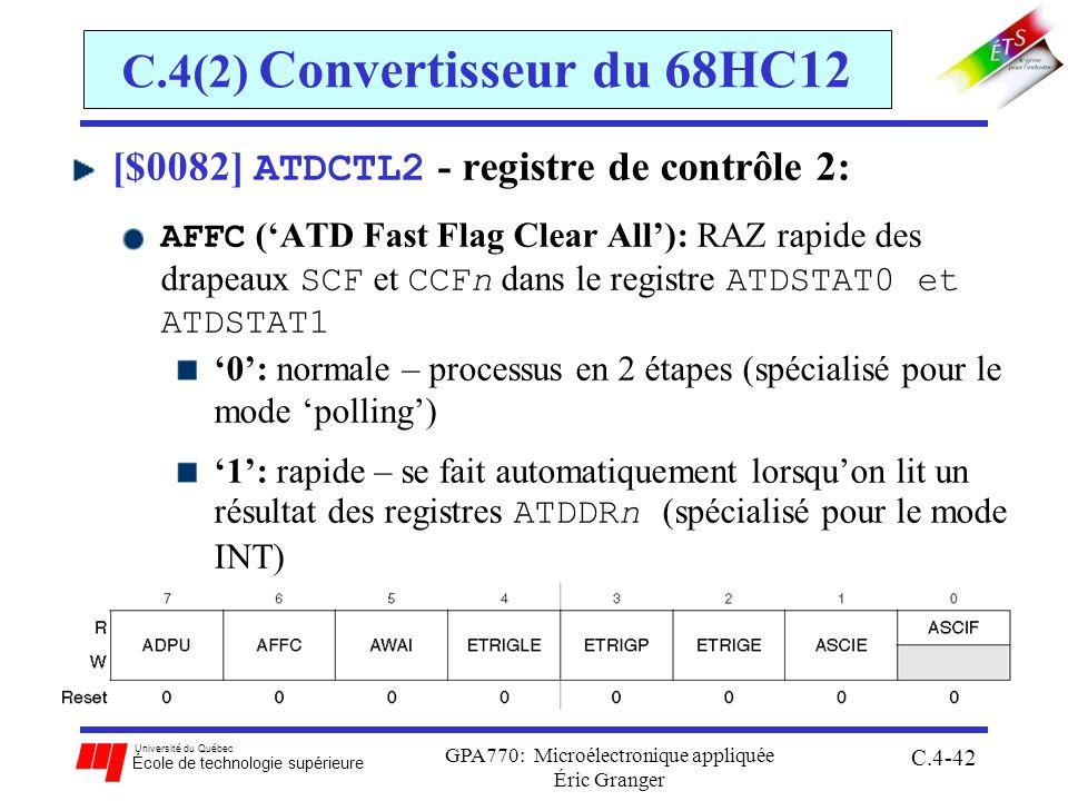 Université du Québec École de technologie supérieure GPA770: Microélectronique appliquée Éric Granger C.4-42 C.4(2) Convertisseur du 68HC12 [$0082] ATDCTL2 - registre de contrôle 2: AFFC (ATD Fast Flag Clear All): RAZ rapide des drapeaux SCF et CCFn dans le registre ATDSTAT0 et ATDSTAT1 0: normale – processus en 2 étapes (spécialisé pour le mode polling) 1: rapide – se fait automatiquement lorsquon lit un résultat des registres ATDDRn (spécialisé pour le mode INT)