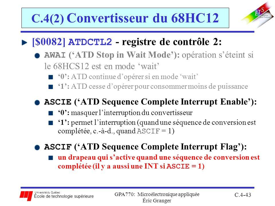 Université du Québec École de technologie supérieure GPA770: Microélectronique appliquée Éric Granger C.4-43 C.4(2) Convertisseur du 68HC12 [$0082] ATDCTL2 - registre de contrôle 2: AWAI (ATD Stop in Wait Mode): opération séteint si le 68HCS12 est en mode wait 0: ATD continue dopérer si en mode wait 1: ATD cesse dopérer pour consommer moins de puissance ASCIE (ATD Sequence Complete Interrupt Enable): 0: masquer linterruption du convertisseur 1: permet linterruption (quand une séquence de conversion est complétée, c.-à-d., quand ASCIF = 1) ASCIF (ATD Sequence Complete Interrupt Flag): un drapeau qui sactive quand une séquence de conversion est complétée (il y a aussi une INT si ASCIE = 1)