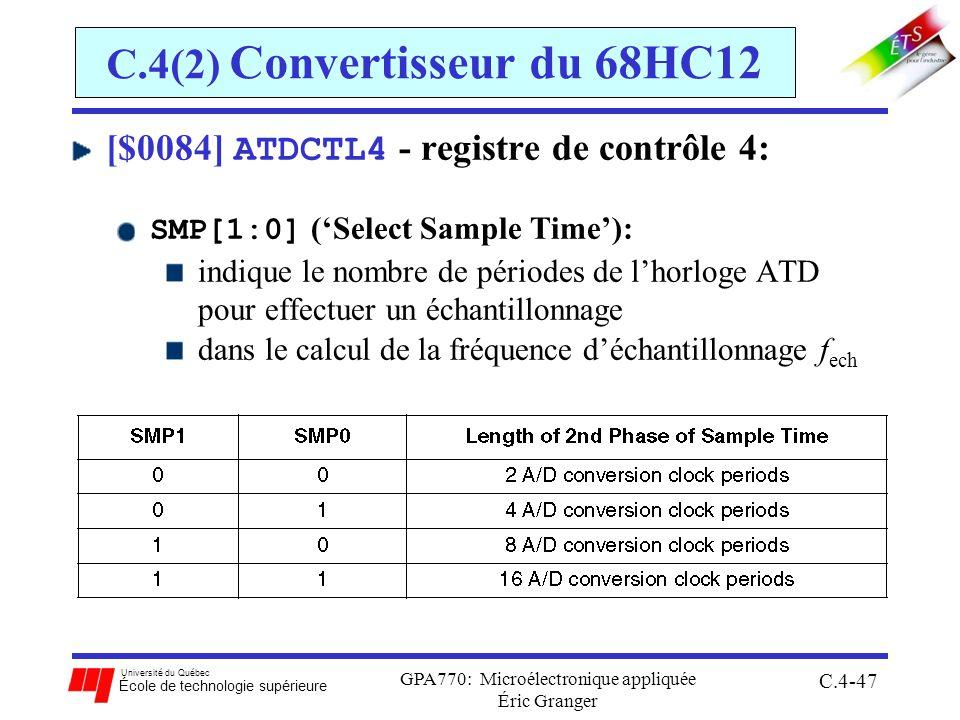 Université du Québec École de technologie supérieure GPA770: Microélectronique appliquée Éric Granger C.4-47 C.4(2) Convertisseur du 68HC12 [$0084] ATDCTL4 - registre de contrôle 4: SMP[1:0] (Select Sample Time): indique le nombre de périodes de lhorloge ATD pour effectuer un échantillonnage dans le calcul de la fréquence déchantillonnage f ech