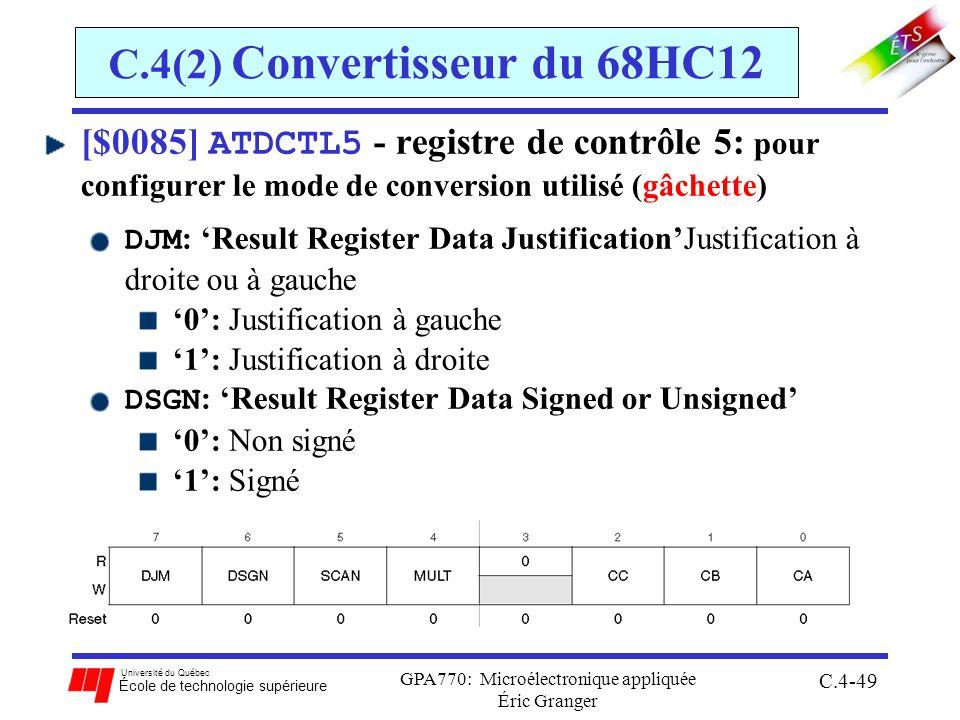 Université du Québec École de technologie supérieure GPA770: Microélectronique appliquée Éric Granger C.4-49 C.4(2) Convertisseur du 68HC12 [$0085] ATDCTL5 - registre de contrôle 5: pour configurer le mode de conversion utilisé (gâchette) DJM : Result Register Data JustificationJustification à droite ou à gauche 0: Justification à gauche 1: Justification à droite DSGN : Result Register Data Signed or Unsigned 0: Non signé 1: Signé
