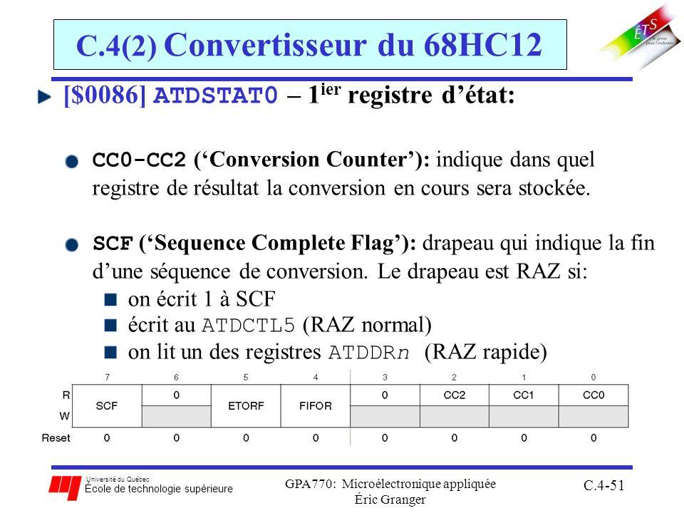 Université du Québec École de technologie supérieure GPA770: Microélectronique appliquée Éric Granger C.4-51 C.4(2) Convertisseur du 68HC12 [$0086] ATDSTAT0 – 1 ier registre détat: CC0-CC2 (Conversion Counter): indique dans quel registre de résultat la conversion en cours sera stockée.