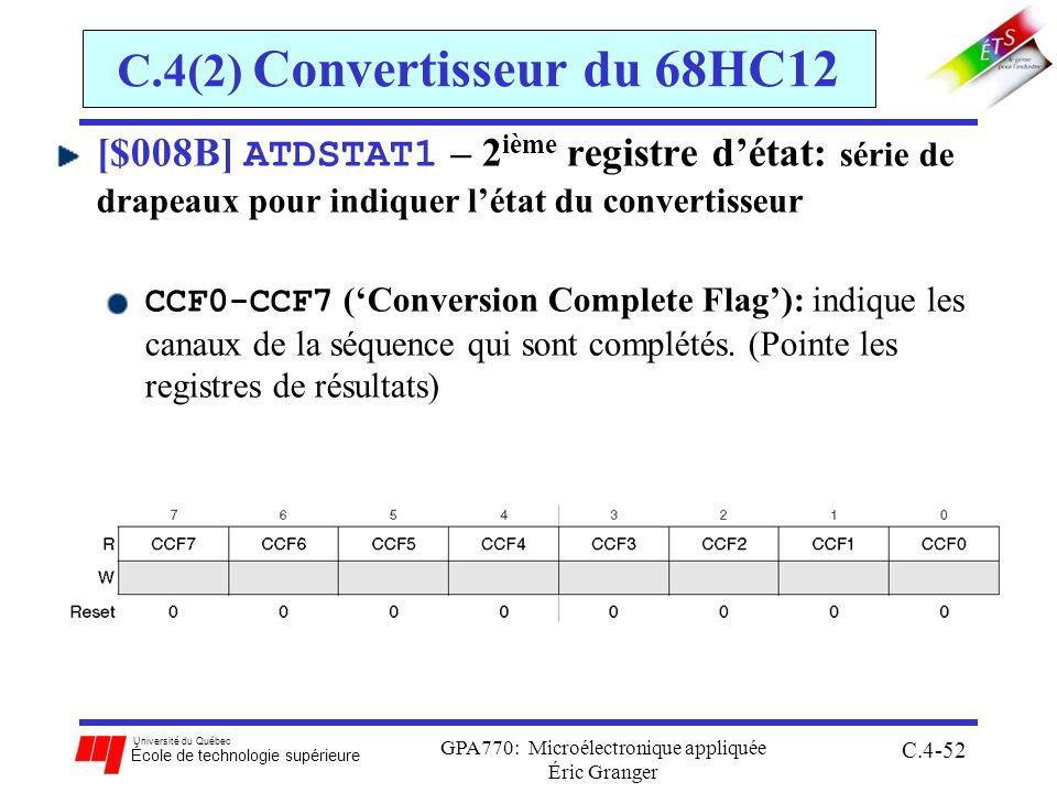 Université du Québec École de technologie supérieure GPA770: Microélectronique appliquée Éric Granger C.4-52 C.4(2) Convertisseur du 68HC12 [$008B] ATDSTAT1 – 2 ième registre détat: série de drapeaux pour indiquer létat du convertisseur CCF0-CCF7 (Conversion Complete Flag): indique les canaux de la séquence qui sont complétés.