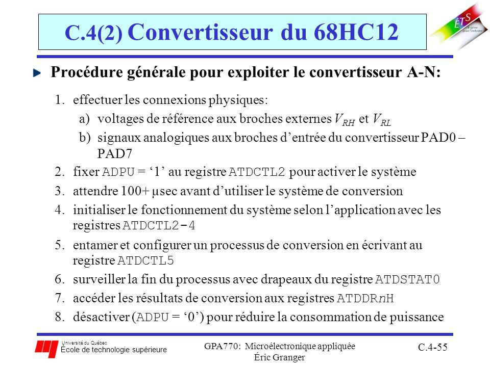 Université du Québec École de technologie supérieure GPA770: Microélectronique appliquée Éric Granger C.4-55 C.4(2) Convertisseur du 68HC12 Procédure générale pour exploiter le convertisseur A-N: 1.effectuer les connexions physiques: a)voltages de référence aux broches externes V RH et V RL b)signaux analogiques aux broches dentrée du convertisseur PAD0 – PAD7 2.fixer ADPU = 1 au registre ATDCTL2 pour activer le système 3.attendre 100+ µsec avant dutiliser le système de conversion 4.initialiser le fonctionnement du système selon lapplication avec les registres ATDCTL2-4 5.entamer et configurer un processus de conversion en écrivant au registre ATDCTL5 6.surveiller la fin du processus avec drapeaux du registre ATDSTAT0 7.accéder les résultats de conversion aux registres ATDDRnH 8.désactiver ( ADPU = 0) pour réduire la consommation de puissance