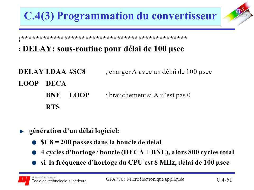 Université du Québec École de technologie supérieure GPA770: Microélectronique appliquée C.4-61 C.4(3) Programmation du convertisseur ;*********************************************** ; DELAY: sous-routine pour délai de 100 µsec DELAY LDAA #$C8 ; charger A avec un délai de 100 µsec LOOP DECA BNELOOP ; branchement si A nest pas 0 RTS génération dun délai logiciel: $C8 = 200 passes dans la boucle de délai 4 cycles dhorloge / boucle (DECA + BNE), alors 800 cycles total si la fréquence dhorloge du CPU est 8 MHz, délai de 100 µsec